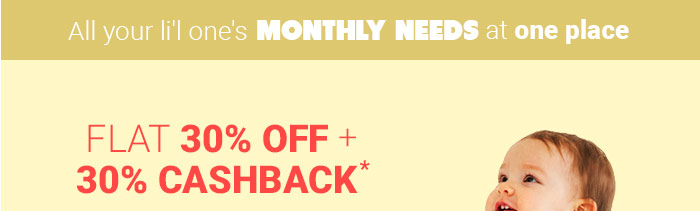 All your li'l One's Monthly Needs at one place - Flat 30% OFF & 30% Cashback*