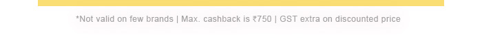 *Not valid on few brands | Max. cashback is Rs. 750 | GST extra on discounted price