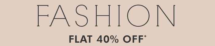 Fashion | Flat 40% OFF*