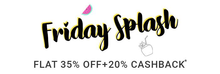 Friday Splash | Flat 35% OFF & 20% Cashback*