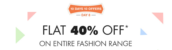10 Days 10 Offers : Day 8 - Flat 40% OFF* on Entire Fashion Range