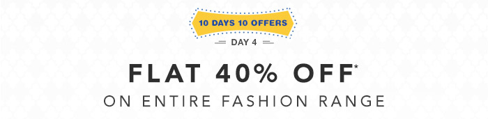 10 Days 10 Offers |  Flat 40% OFF* on Entire Fashion Range