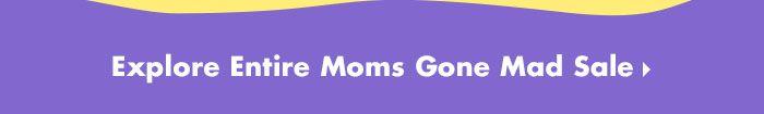 Explore Entire Moms Gone Mad Sale