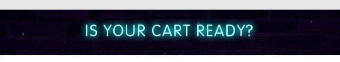 IS YOUR CART READY?