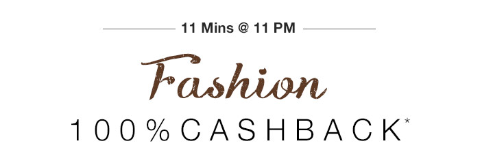 11 Mins @ 11 PM - 100% CASHBACK*  on Entire Fashion Range