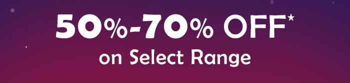 50% - 70% OFF* on Select Range
