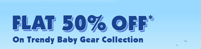 Flat 50% OFF* on Trendy Baby Gear Collection