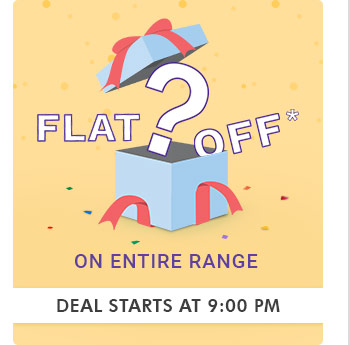 Flat___?____ OFF* on Entire Range  |  Deal Starts at 9:00 PM